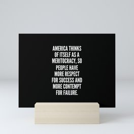 America thinks of itself as a meritocracy so people have more respect for success and more contempt for failure Mini Art Print
