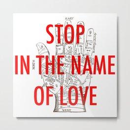 stop in the name of love Metal Print