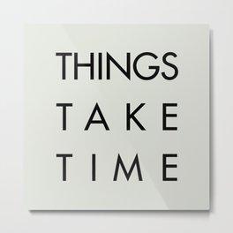 Things take time, set life goals, motivational sentence, work hard, tough times Metal Print
