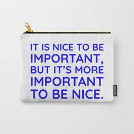 It is nice to be important, but it's more important to be nice. Carry-All Pouch