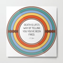 Death is life s way of telling you you ve been fired Metal Print