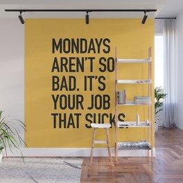 Mondays aren't so bad. It's your job that sucks. Wall Mural