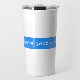 Lol you're good at this Travel Mug