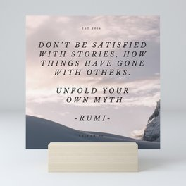 RUMI 5 -  DON'T BE SATISFIED WITH STORIES, HOW THINGS HAVE GONE WITH OTHERS.  UNFOLD YOUR  OWN MYTH Mini Art Print