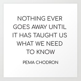 NOTHING EVER GOES AWAY UNTIL IT HAS TAUGHT US WHAT WE NEED TO KNOW Art Print