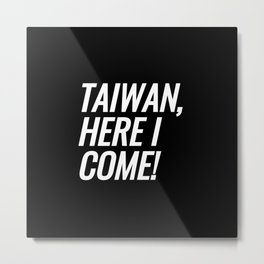 Taiwan, Here I Come Metal Print