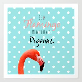 Be a Flamingo in a Flock of Pigeons Art Print