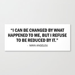 I can be changed by what happens to me. But I refuse to be reduced by it. - Maya Angelou Canvas Print