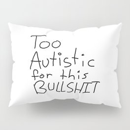 Too Autistic for this Bullsh*t Pillow Sham