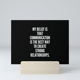 My belief is that communication is the best way to create strong relationships Mini Art Print