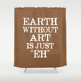 Earth Without Art is Just Eh (Brown) Shower Curtain