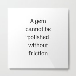 Empowering Quotes - A gem cannot be polished without friction Metal Print