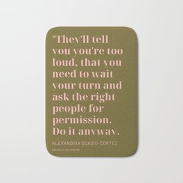 Alexandria Ocasio-Cortez |They'll tell you you're too loud, Do it anyway. Bath Mat