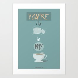 You're the sugar cube in my tea cup Art Print