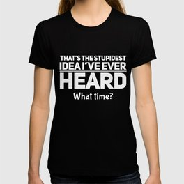 That is the Stupidest Idea I´ve Ever Heard T-shirt
