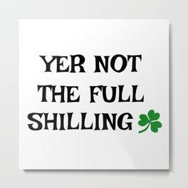 Irish Slang - Yer not the full shilling Metal Print