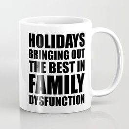 Holidays Bringing Out The Best In Family Dysfunction Coffee Mug