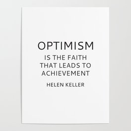OPTIMISM IS THE FAITH THAT LEADS TO ACHIEVEMENT - HELEN KELLER Poster