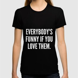 Everybody s funny if you love them T-shirt