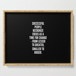 Successful people recognize crisis as a time for change from lesser to greater smaller to bigger Serving Tray