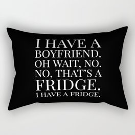 I HAVE A BOYFRIEND. OH WAIT, NO. NO, THAT'S A FRIDGE. I HAVE A FRIDGE. (Black & White) Rectangular Pillow