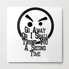 Go Away Or I Shall Taunt You A Second Time Metal Print