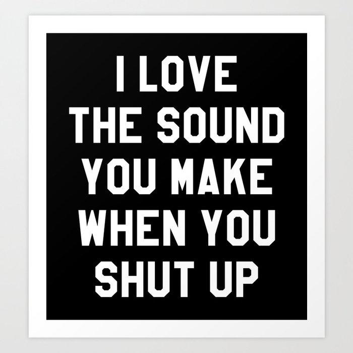 I LOVE THE SOUND YOU MAKE WHEN YOU SHUT UP (Black & White) Art Print