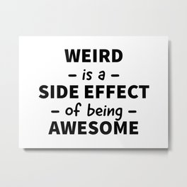 Weird is a Side Effect of Being Awesome Metal Print