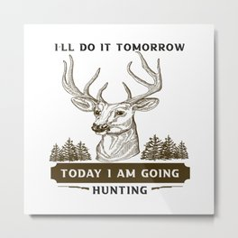 I will do it tomorrow today I am doing hunting t-shirt Metal Print