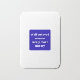 WELL BEHAVED WOMEN RARELY MAKE HISTORY - FEMINIST QUOTE Bath Mat