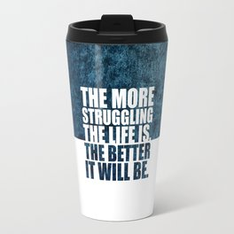 The more struggling... Life Inspirational Quote Travel Mug