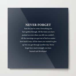 Never forget how far you've come. Everything you have gotten through. Metal Print