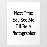 Next Time You See Me I'll Be A Photographer  Art Print