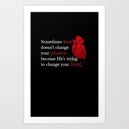 Sometimes God doesn't change your situation because He's trying to change your heart Art Print