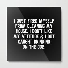 Just Fired Myself Drinking on the Job Metal Print
