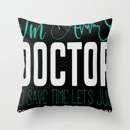 I'm A Doctor, to save time, let's just assume that I've never wrong Throw Pillow