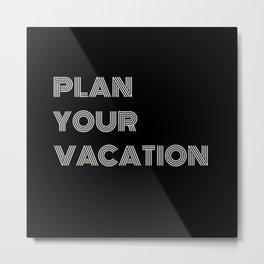 PLAN YOUR VACATION Metal Print
