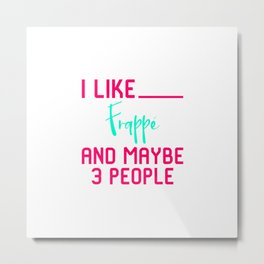 I Like Frappe and Maybe 3 People Funny Coffee Lover Sarcasm Metal Print