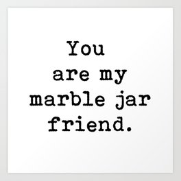 You are my marble jar friend, Brene Brown inspired, gift for a friend, Art Print
