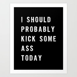 I Should Probably Kick Some Ass Today black-white typography poster bedroom wall home decor Art Print