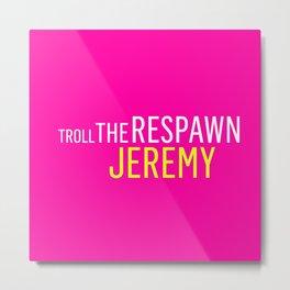Troll the Respawn Jeremy Metal Print