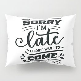 Sorry I'm late I didn't want to come - Funny hand drawn quotes illustration. Funny humor. Life sayings. Pillow Sham