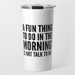 A Fun Thing To Do In The Morning Is Not Talk To Me Travel Mug