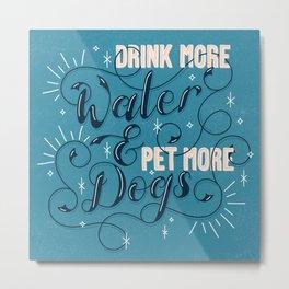 Drink More Water & Pet More Dogs Metal Print