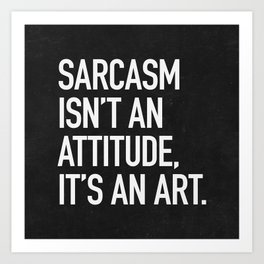 Sarcasm isn't an attitude, it's an art Art Print