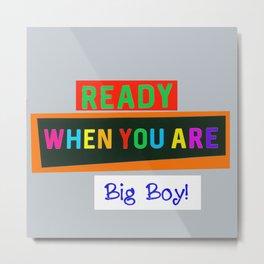 Ready When You Are Big Boy! Metal Print
