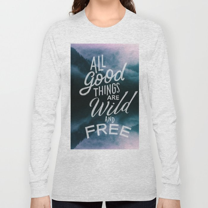 All good things are wild and free Long Sleeve T-shirt