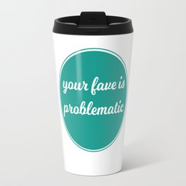 Your Fave is Problematic Travel Mug