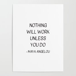 MAYA ANGELOU QUOTE - NOTHING WILL WORK UNLESS YOU DO Poster