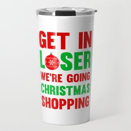 Get In Loser, We're Going Christmas Shopping T-Shirt Travel Mug